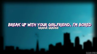 break-up-with-your-girlfriend-i-m-bored---ariana-grande-clean