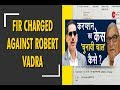FIR under sections 420, 467, 468 and 471 charged against Robert Vadra