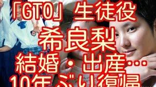 希良梨 ドラマ「GTO」生徒役の現在 引退後の海外生活、結婚・出産…10年...