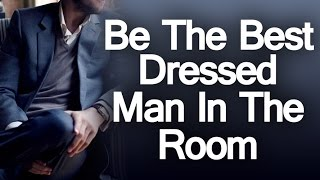 Have The Courage To Be The Best Dressed Man In The Room | 5 Reasons To Be A Style Leader