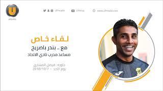 لقاء خاص مع مساعد مدرب نادي الاتحاد بندر باصريح 🎙️ حاوره : فيصل المشاري