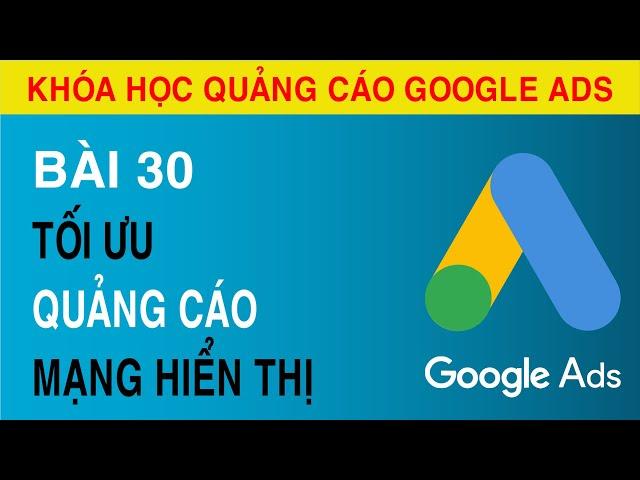 [Tuyên Trần] [Bài 30] Tối Ưu và Xem Các Thông Số Trong Mạng Hiển Thị Quảng Cáo Google ADS