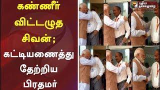 கண்ணீர் விட்டழுத சிவன்; கட்டியணைத்து தேற்றிய பிரதமர்   Chandrayaan-2   ISRO   Narendra Modi   Sivan