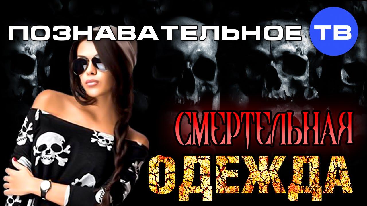 Картинки по запросу Смертельная одежда (Познавательное ТВ, Елена Рычкова)
