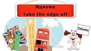Видеоурок по английскому языку: Идиома take the edge off