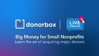Big Money for Small Nonprofits: Learn the art of acquiring major donors | Donorbox Webinar