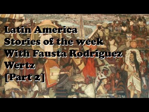 Latin America stories of the week with Fausta Rodriguez Wertz [Part 2]