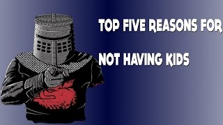 THE TOP FIVE REASONS FOR NOT HAVING KIDS