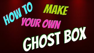 How to make your own Ghost Box.