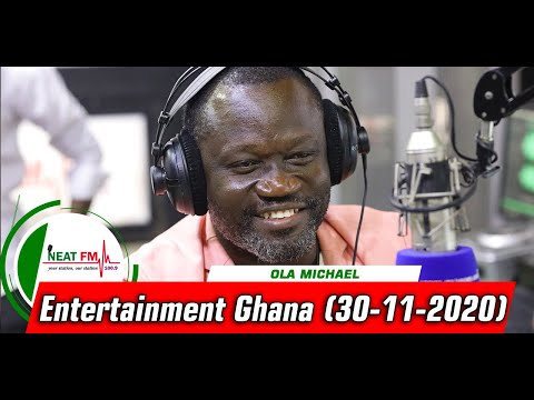 ENTERTAINMENT GH with OLA MICHAEL on NEAT 100.9 FM     ( 30/11/20)