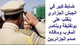 ضابط كبير في الجيش الجزائري ينقلب على بوتفليقة ويناصر المغرب وماقاله صدم الجزائريين