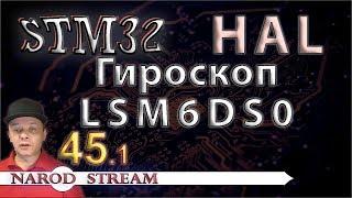 Программирование МК STM32. УРОК 45. Подключаем гироскоп LSM6DS0. Часть 1