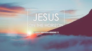 The World Consumed | Hebrews 11:7 | Jesus on the Horizon