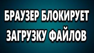 БРАУЗЕР БЛОКИРУЕТ ЗАГРУЗКУ ФАЙЛА