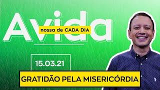 GRATIDÃO PELA MISERICÓRDIA / A vida nossa de cada dia - 15/03/21