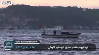مصر العربية | بارجة روسية تعبر مضيق البوسفور التركي