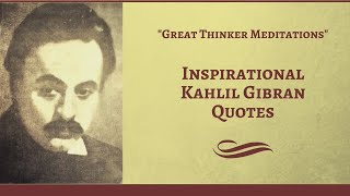Inspirational Kahlil Gibran Quotes - Great Thinker Meditations
