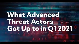 What Advanced Threat Actors Got Up to in Q1 2021