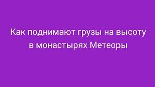 Как поднимают грузы в монастырях Метеора (Греция)(Метеоры (Греция) - святое место для каждого православного хрестьянина. Монастыри,
