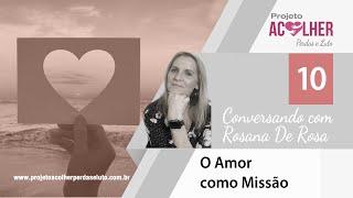 Tema 10 - O amor como missão - Conversando com Rosana De Rosa