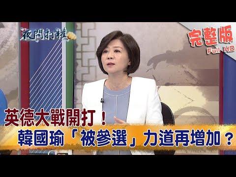 2019.03.19夜問打權完整版(上) 英德大戰開打! 韓國瑜「被參選」力道再增加?