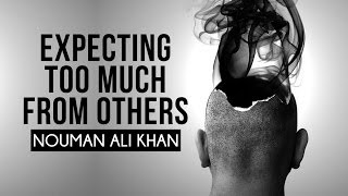 Expecting Too Much From Others - Nouman Ali Khan