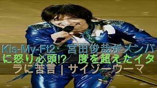 Kis-My-Ft2・宮田俊哉がメンバーに怒り心頭!? 度を超えたイタズラに苦言...
