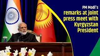 PM Modi& 39 s remarks at joint press meet with Kyrgyzstan President