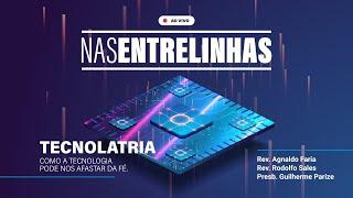 NAS ENTRELINHAS 002 - TECNOLATRIA. COMO A TECNOLOGIA PODE NOS AFASTAR DA FÉ | LIVE