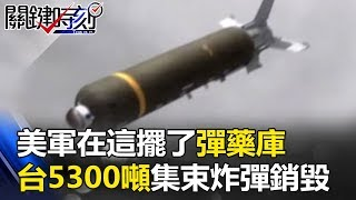 美軍在這擺了超級彈藥庫 台灣5300噸數萬枚「集束炸彈」境外銷毀!? 關鍵時刻20170901-1 朱學恒 黃創夏