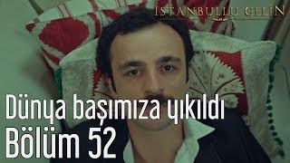 İstanbullu Gelin 52. Bölüm - Dünya Başımıza Yıkıldı