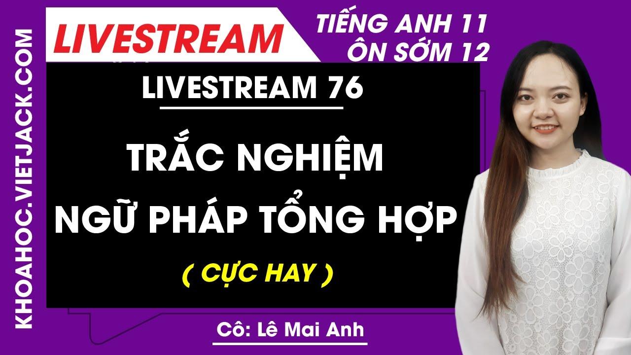 [Livestream 76] Trắc nghiệm ngữ pháp tổng hợp - Tiếng Anh 11 Ôn sớm 12 - Cô Mai Anh