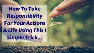 Fear of Responsibility? How To Take Responsibility For Your Actions & Life Using This 1 Simple Trick