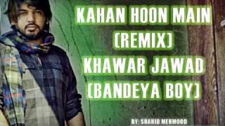 Kahan Hoon Main Remix - Khawar Jawad [Bandeya Boy]
