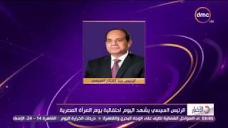 الأخبار - الرئيس السيسي يشهد اليوم إحتفالية يوم المرأة المصرية