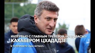 Интервью с главным тренером Ордабасы Кахабером Цхададзе в телепроекте Наш Футбол