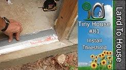 Tiny House 81 - Install Threshold