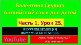 ВАЛЕНТИНА СКУЛЬТЭ АНГЛ ЯЗЫК ДЛЯ ДЕТЕЙ  ЧАСТЬ 1 УРОК 25 LESSON TWENTY FIVE JIMMY MUST GO TO SCHOOL