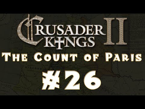 Let's Play: Crusader Kings II -- The Count of Paris -- Ep 26