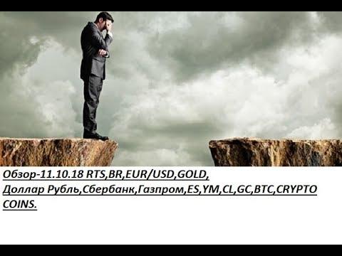 Обзор-11.10.18 RTS,BR,EUR/USD,GOLD, Доллар Рубль,Сбербанк,Газпром,ES,YM,CL,GC,BTC,CRYPTO COINS