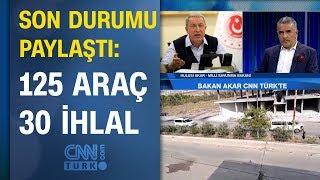 Bakan Hulusi Akar CNN TÜRK'te son durumu paylaştı: 125 araç, 30 ihlal