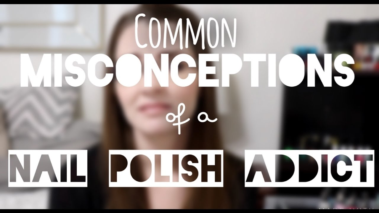 Common Misconceptions of a Nail Polish Addict - YouTube