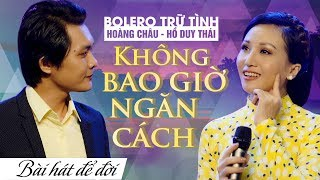 TUYỆT ĐỈNH SONG CA BOLERO HOÀNG CHÂU & HỒ DUY THÁI | KHÔNG BAO GIỜ NGĂN CÁCH
