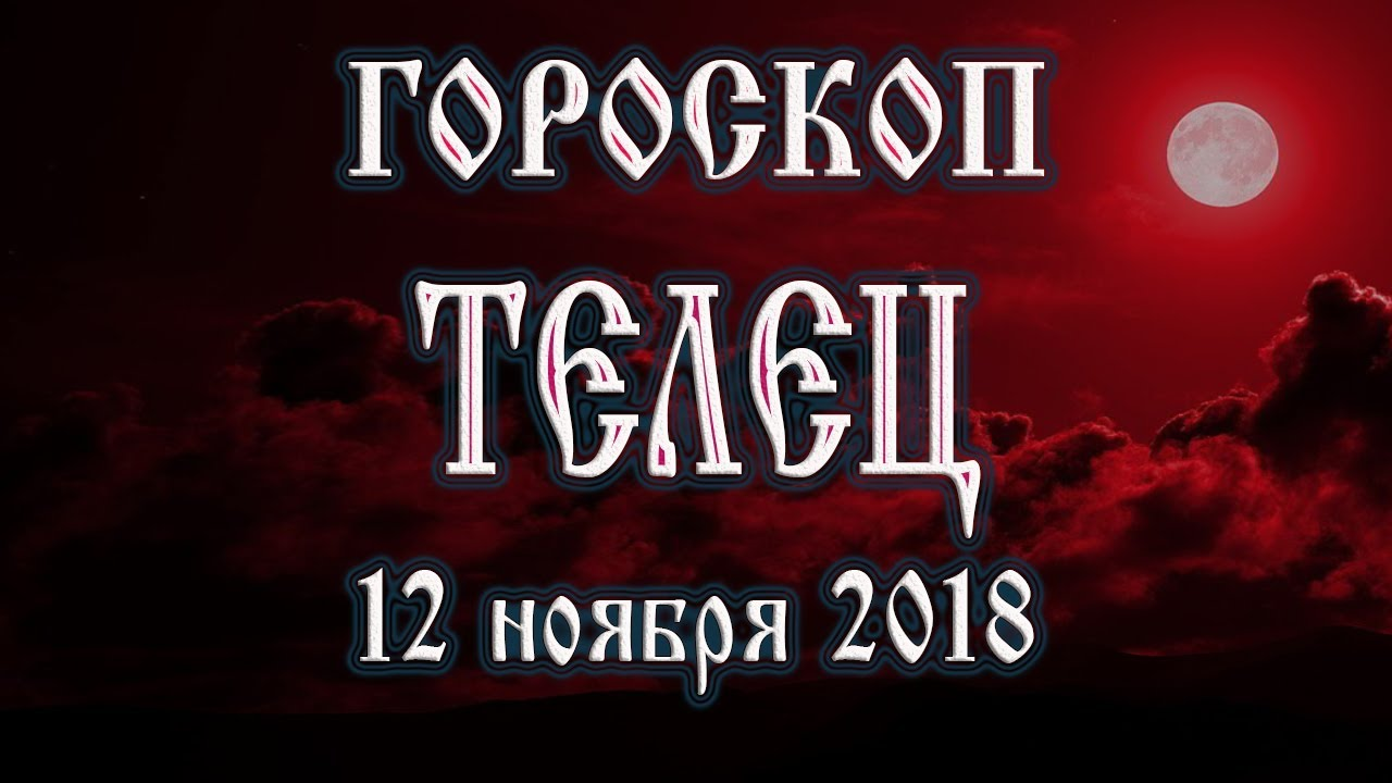Гороскоп на сегодня 12 ноября 2018 года Телец. Полнолуние через 10 дней
