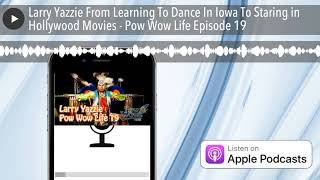 Larry Yazzie From Learning To Dance In Iowa To Staring in Hollywood Movies - Pow Wow Life Episode 19