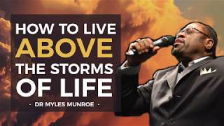 How to Live Above The Storms Of Life - Dr Myles Munroe