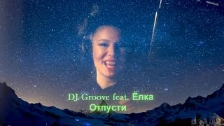Скачать DJ Groove Feat Ёлка Отпусти