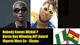 Nobody Knows Wizkid ? Burna Boy Winning BET Award  Nigeria Must Go - Ghana