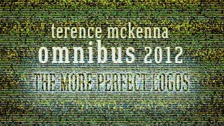 "The Terence McKenna OmniBus 2012 - 9/12 - ""The More Perfect Logos"""