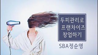 [두피관리사업으로 프랜차이즈 창업하기] SBA정순영 사…